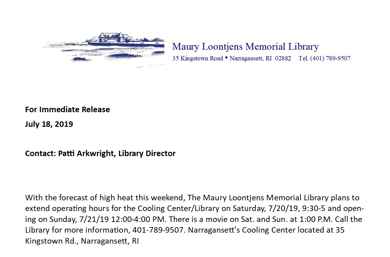 With the forecast of high heat this weekend, The Maury Loontjens Memorial Library plans to extend operating hours for the Cooling Center/Library on Saturday, 7/20/19, 9:30-5 and opening on Sunday, 7/21/19 12:00-4:00 PM. There is a movie on Sat. and Sun. at 1:00 P.M. Call the Library for more information, 401-789-9507. Narragansett's Cooling Center located at 35 Kingstown Rd., Narragansett, RI
