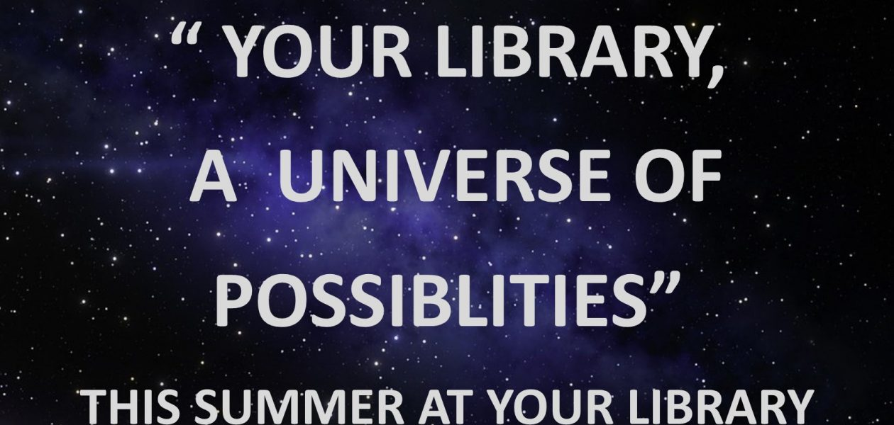"""TAKE PART IN  """" YOUR LIBRARY, A UNIVERSE OF POSSIBLITIES""""  THIS SUMMER AT YOUR LIBRARY"""