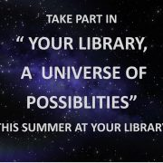 "TAKE PART IN  "" YOUR LIBRARY, A UNIVERSE OF POSSIBLITIES""  THIS SUMMER AT YOUR LIBRARY"